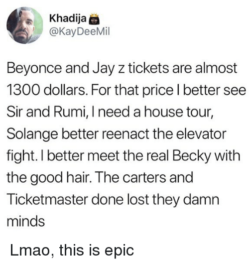 Beyonce, Jay, and Jay Z: Khadija @  @KayDeeMil  Beyonce and Jay z tickets are almost  1300 dollars. For that price l better see  Sir and Rumi, I need a house tour,  Solange better reenact the elevator  fight. I better meet the real Becky with  the good hair. The carters and  Ticketmaster done lost they damn  minds Lmao, this is epic