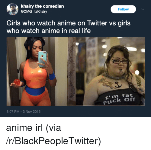 Anime On: khairy the comedian  @OMG_ItsKhairy  Follow  Girls who watch anime on Twitter vs girls  who watch anime in real life  i m fat  Fuck Off  8:07 PM-3 Nov 2015 <p>anime irl (via /r/BlackPeopleTwitter)</p>