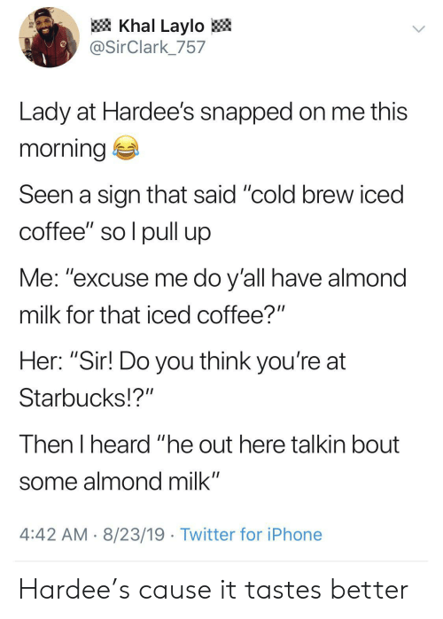 "Iphone, Starbucks, and Twitter: Khal Laylo  @SirClark_757  Lady at Hardee's snapped on me this  morning  Seen a sign that said ""cold brew iced  coffee"" so l pull up  Me: ""excuse me do y'all have almond  milk for that iced coffee?""  Her: ""Sir! Do you think you're at  Starbucks!?""  Then I heard ""he out here talkin bout  some almond milk""  4:42 AM 8/23/19 Twitter for iPhone Hardee's cause it tastes better"