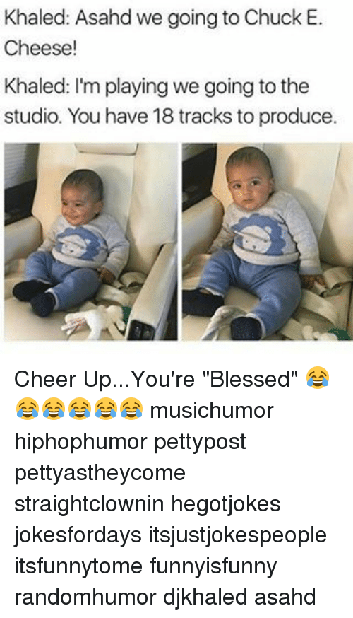 """Cheerfulness: Khaled: Asahd we going to Chuck E.  Cheese!  Khaled: I'm playing we going to the  studio. You have 18 tracks toproduce. Cheer Up...You're """"Blessed"""" 😂😂😂😂😂😂 musichumor hiphophumor pettypost pettyastheycome straightclownin hegotjokes jokesfordays itsjustjokespeople itsfunnytome funnyisfunny randomhumor djkhaled asahd"""