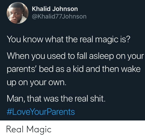 wake up: Khalid Johnson  @Khalid77Johnson  You know what the real magic is?  When you used to fall asleep on your  parents' bed as a kid and then wake  up on your own.  Man, that was the real shit.  Real Magic