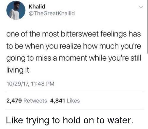 miss a: Khalid  @TheGreatKhallid  one of the most bittersweet feelings has  to be when you realize how much you're  going to miss a moment while you're still  living it  10/29/17, 11:48 PM  2,479 Retweets 4,841 Likes Like trying to hold on to water.