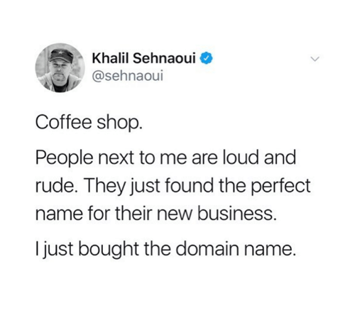 Louding: Khalil Sehnaoui o  @sehnaoui  Coffee shop.  People next to me are loud and  rude. They just found the perfect  name for their new business.  I just bought the domain name.
