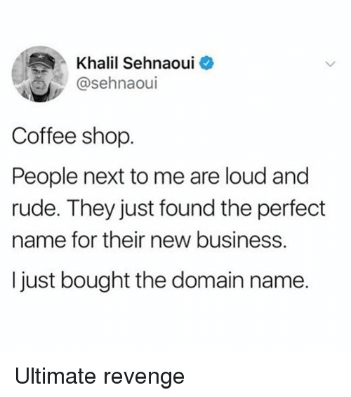 New Business: Khalil Sehnaoui  @sehnaoui  Coffee shop  People next to me are loud and  rude. They just found the perfect  name for their new business.  I just bought the domain name. Ultimate revenge