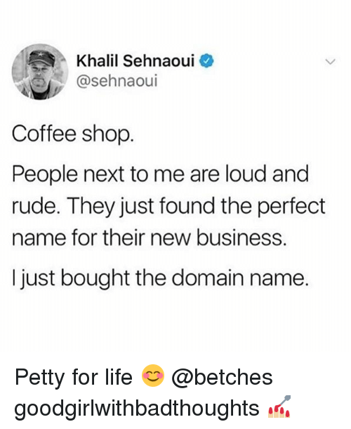 New Business: Khalil Sehnaoui  @sehnaoui  Coffee shop  People next to me are loud and  rude. They just found the perfect  name for their new business.  I just bought the domain name. Petty for life 😊 @betches goodgirlwithbadthoughts 💅🏼