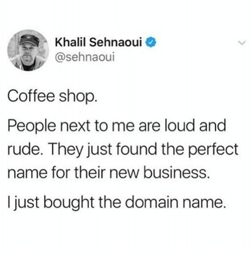 New Business: Khalil Sehnaoui  @sehnaoui  Coffee shop  People next to me are loud and  rude. They just found the perfect  name for their new business.  I just bought the domain name.