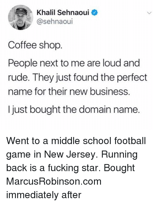 New Business: Khalil Sehnaoui  @sehnaoui  Coffee shop  People next to me are loud and  rude. They just found the perfect  name for their new business.  I just bought the domain name. Went to a middle school football game in New Jersey. Running back is a fucking star. Bought MarcusRobinson.com immediately after