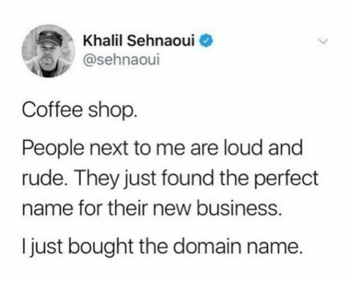 New Business: Khalil Sehnaoui  @sehnaoui  Coffee shop.  People next to me are loud and  rude. They just found the perfedt  name for their new business.  I just bought the domain name.
