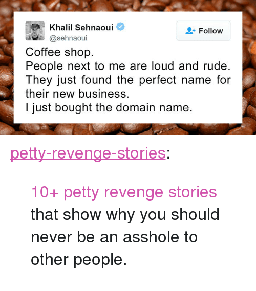 """New Business: Khalil Sehnaoui  @sehnaoui  Follow  Coffee shop.  People next to me are loud and rude.  They just found the perfect name for  their new business.  I just bought the domain name. <p><a href=""""http://pettyrevenge.net/post/165809961118/10-petty-revenge-stories-that-show-why-you-should"""" class=""""tumblr_blog"""">petty-revenge-stories</a>:</p><blockquote><p><a href=""""http://www.iknowhair.com/petty-revenge-stories-10-plus/"""">10+ petty revenge stories</a> that show why you should never be an asshole to other people.<br/></p></blockquote>"""