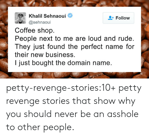 New Business: Khalil Sehnaoui  @sehnaoui  Follow  Coffee shop.  People next to me are loud and rude.  They just found the perfect name for  their new business.  I just bought the domain name. petty-revenge-stories:10+ petty revenge stories that show why you should never be an asshole to other people.
