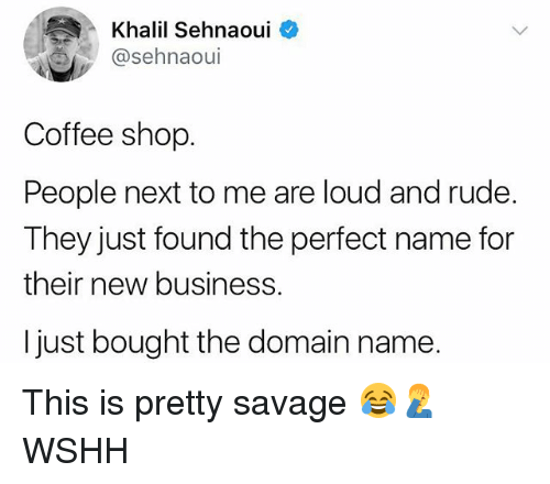 Memes, Rude, and Savage: Khalil Sehnaoui  @sehnaoul  Coffee shop  People next to me are loud and rude.  They just found the perfect name for  their new business.  I just bought the domain name. This is pretty savage 😂🤦‍♂️ WSHH
