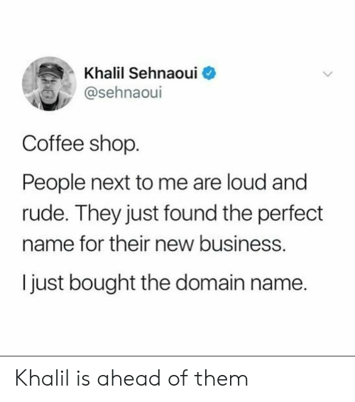 New Business: Khalil Sehnaoui  @sehnaoul  Coffee shop  People next to me are loud and  rude. They just found the perfect  name for their new business.  I just bought the domain name. Khalil is ahead of them