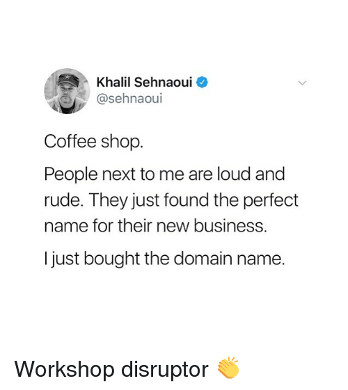 Louding: Khalil Sehnaouio  @sehnaoui  Coffee shop.  People next to me are loud and  rude. They just found the perfect  name for their new business.  I just bought the domain name. Workshop disruptor 👏