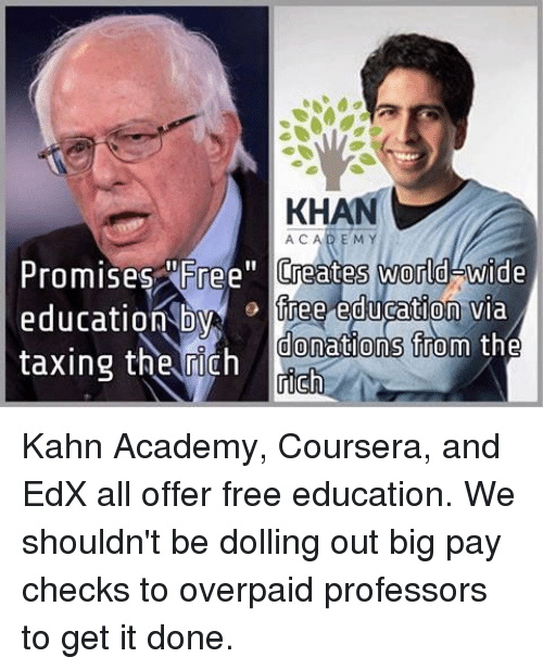 "Memes, Academy, and Free: KHAN  ACAD EM  Promises ree"" Creates world wide  education Dyiree eduration via  taxing the rich  donations from tne Kahn Academy, Coursera, and EdX all offer free education. We shouldn't be dolling out big pay checks to overpaid professors to get it done."