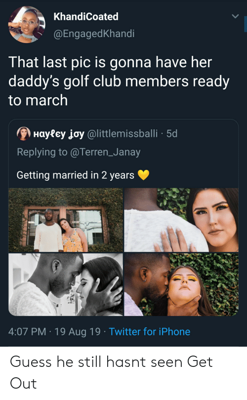 Club, Iphone, and Twitter: KhandiCoated  @EngagedKhandi  That last pic is gonna have her  daddy's golf club members ready  to march  Hayfey joy@littlemissballi 5d  Replying to @Terren_Janay  Getting married in 2 years  4:07 PM 19 Aug 19 Twitter for iPhone Guess he still hasnt seen Get Out
