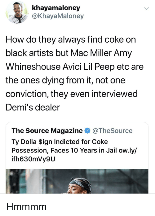 mac miller: khayamaloney  @KhayaMaloney  How do they always find coke on  black artists but Mac Miller Amy  Whineshouse Avici Lil Peep etc are  the ones dying from it, not one  conviction, they even interviewed  Demi's dealer  The Source Magazine @TheSource  Ty Dolla $ign Indicted for Coke  Possession, Faces 10 Years in Jail ow.ly/  ifh630mVy9U Hmmmm