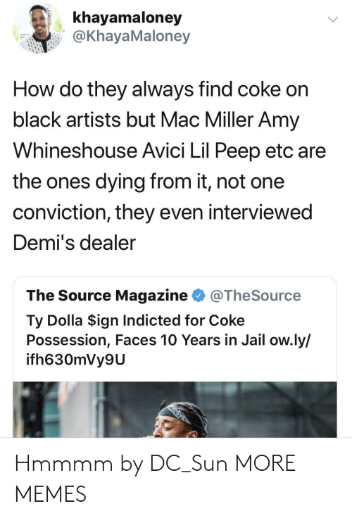 mac miller: khayamaloney  @KhayaMaloney  How do they always find coke on  black artists but Mac Miller Amy  Whineshouse Avici Lil Peep etc are  the ones dying from it, not one  conviction, they even interviewed  Demi's dealer  The Source Magazine @TheSource  Ty Dolla $ign Indicted for Coke  Possession, Faces 10 Years in Jail ow.ly/  ifh630mVy9U Hmmmm by DC_Sun MORE MEMES