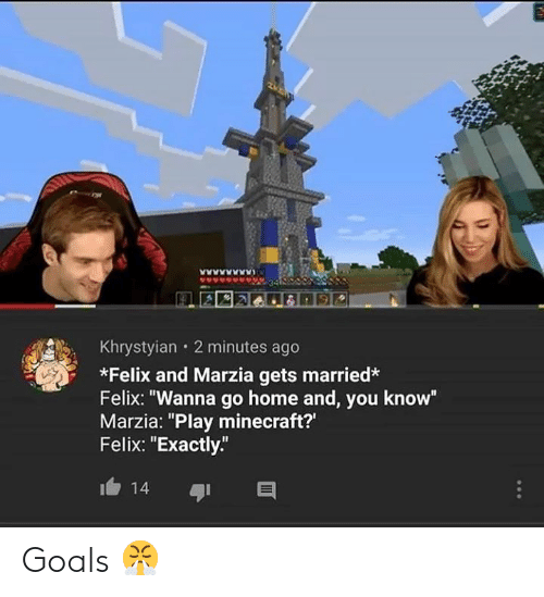 """Goals, Minecraft, and Home: Khrystyian 2 minutes ago  *Felix and Marzia gets married*  Felix: """"Wanna go home and, you know""""  Marzia: """"Play minecraft?'  Felix: """"Exactly""""  14 Goals 😤"""