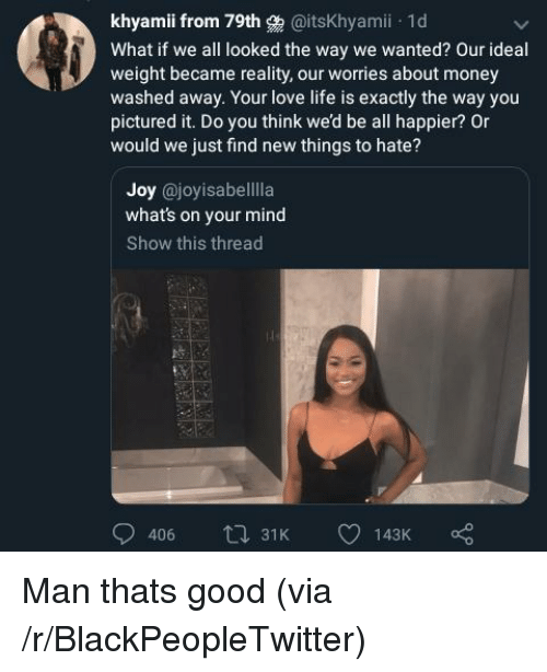 Blackpeopletwitter, Life, and Love: khyami from 79th g @itsKhyami 1d  What if we all looked the way we wanted? Our ideal  weight became reality, our worries about money  washed away. Your love life is exactly the way you  pictured it. Do you think we'd be all happier? Or  would we just find new things to hate?  Joy @joyisabelllla  what's on your mind  Show this thread  406 t 31K Man thats good (via /r/BlackPeopleTwitter)