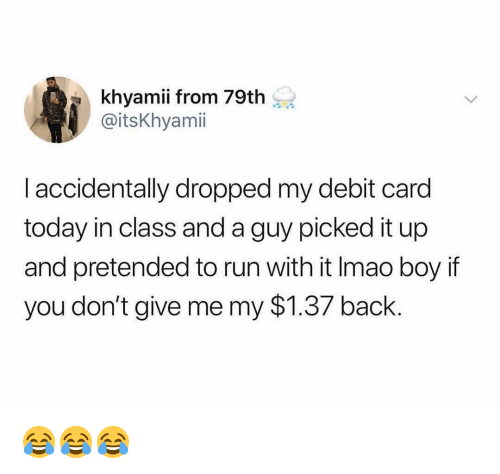 Boy If You Dont: khyamii from 79th  @itsKhyami  I accidentally dropped my debit card  today in class and a guy picked it up  and pretended to run with it Imao boy if  you don't give me my $1.37 back. 😂😂😂