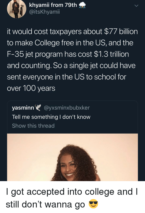 Anaconda, College, and Memes: khyamii from 79th  @itskhyami  it would cost taxpayers about $77 billion  to make College free in the US, and the  F-35 jet program has cost $1.3 trillion  and counting. So a single jet could havee  sent everyone in the US to school for  over 100 years  yasminn@yxsminxbubxker  Tell me something l don't know  Show this thread I got accepted into college and I still don't wanna go 😎