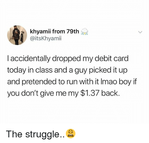 Boy If You Dont: khyamii from 79th  @itsKhyamii  I accidentally dropped my debit card  today in class and a guy picked it up  and pretended to run with it Imao boy if  you don't give me my $1.37 back. The struggle..😩