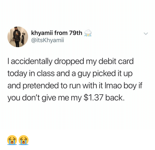 Run, Today, and Dank Memes: khyamii from 79th  @itsKhyamii  l accidentally dropped my debit card  today in class and a guy picked it up  and pretended to run with it Imao boy if  you don't give me my $1.37 back. 😭😭
