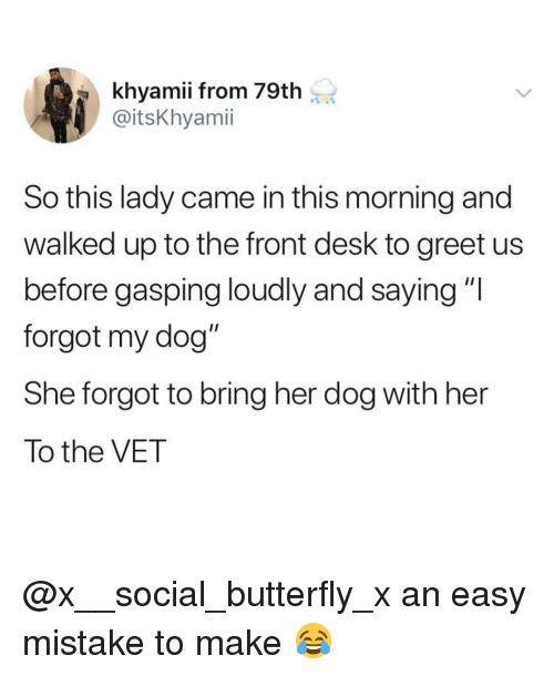 "Memes, Butterfly, and Desk: khyamii from 79th  @itsKhyamii  So this lady came in this morning and  walked up to the front desk to greet us  before gasping loudly and saying ""I  forgot my dog""  She forgot to bring her dog with her  To the VET @x__social_butterfly_x an easy mistake to make 😂"