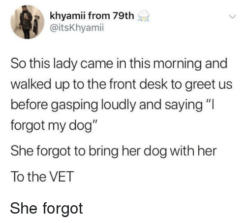 "Desk, Her, and Dog: khyamii from 79th  @itsKhyamii  So this lady came in this morning and  walked up to the front desk to greet us  before gasping loudly and saying ""I  forgot my dog""  She forgot to bring her dog with her  To the VET She forgot"