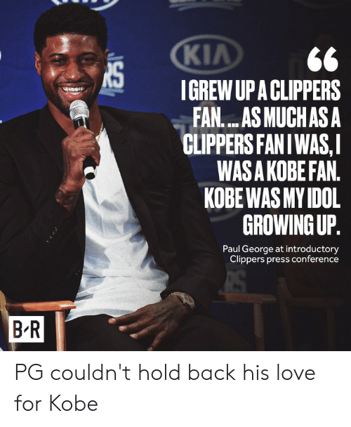 Conference: KIA  IGREW UP A CLIPPERS  FAN....AS MUCHAS A  CLIPPERS FANIWAS,I  WAS A KOBE FAN.  KOBE WAS MY IDOL  GROWING UP.  Paul George at introductory  Clippers press conference  B R PG couldn't hold back his love for Kobe