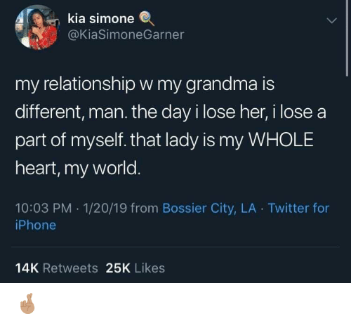 my world: kia simone  @KiaSimoneGarner  my relationshipw my grandma is  different, man. the day i lose her, i lose a  part of myself. that lady is my WHOLE  heart, my world.  10:03 PM 1/20/19 from Bossier City, LA Twitter for  iPhone  14K Retweets 25K Likes 🤞🏽