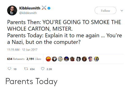 Parents, Today, and Youre: Kibblesmith  @kibblesmith  Follow  Parents Then: YOU'RE GOING TO SMOKE THE  WHOLE CARTON, MISTER.  Parents Today: Explain it to me again You're  11:19 AM-12 Jun 2017  634 Retweets 2,191 Likes  a  @е  00色0  10 t: 634 2.2K Parents Today