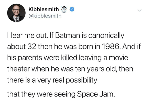 Batman, Parents, and Movie: Kibblesmith  @kibblesmith  Hear me out. If Batman is canonically  about 32 then he was born in 1986. And if  his parents were killed leaving a movie  theater when he was ten years old, thern  there is a very real possibility  that they were seeing Space Jam