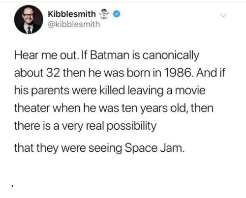 Movie Theater: Kibblesmith  @kibblesmith  Hear me out. If Batman is canonically  about 32 then he was born in 1986. And if  his parents were killed leaving a movie  theater when he was ten years old, then  there is a very real possibility  that they were seeing Space Jam. .