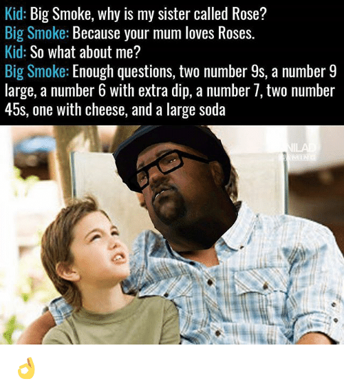 Number 9: Kid: Big Smoke, why is my sister called Rose?  Big Smoke: Because your mum loves Roses.  Kid: So what about me?  Big Smoke: Enough questions, two number 9s, a number 9  large, a number 6 with extra dip, a number /, tWo nümber  45s, one with cheese, and a large soda 👌