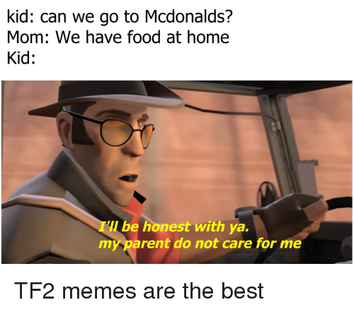 tf2: kid: can we go to Mcdonalds?  Mom: We have food at home  Kid:  be honest with ya.  my parent do not care for me TF2 memes are the best