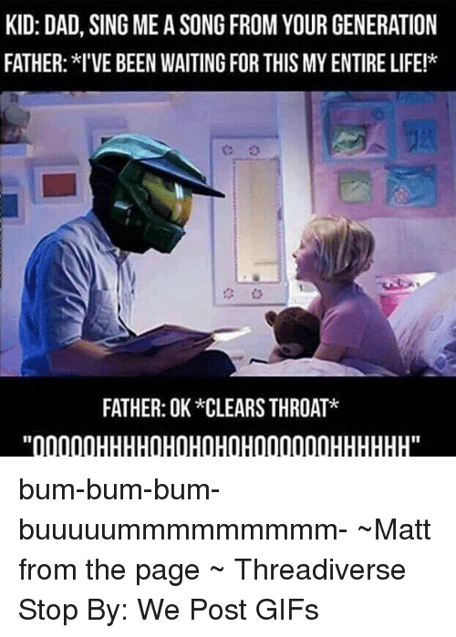 """bum bum: KID: DAD, SING MEA SONG FROM YOUR GENERATION  FATHER: I'VE BEEN WAITING FOR THIS MYENTIRELIFE!*  C: 3  FATHER: OK *CLEARS THROAT*  ''00000HHHHOHOHOHOH000000HHHHHH"""" bum-bum-bum-buuuuummmmmmmmm-  ~Matt from the page ~ Threadiverse Stop By: We Post GIFs"""