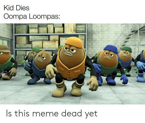 Meme, Dank Memes, and Kid: Kid Dies  Oompa Loompas:  KILLER BEAN  made with mematic Is this meme dead yet