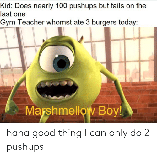 Gym, Reddit, and Teacher: Kid: Does nearly 100 pushups but fails on the  last one  Gym Teacher whomst ate 3 burgers today:  Marshmellow Boy! haha good thing I can only do 2 pushups