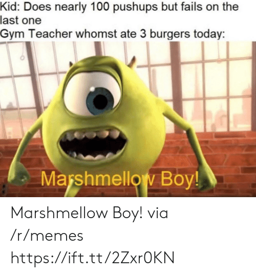 Burgers: Kid: Does nearly 100 pushups but fails on the  last one  Gym Teacher whomst ate 3 burgers today  Marshmellow Boy! Marshmellow Boy! via /r/memes https://ift.tt/2Zxr0KN