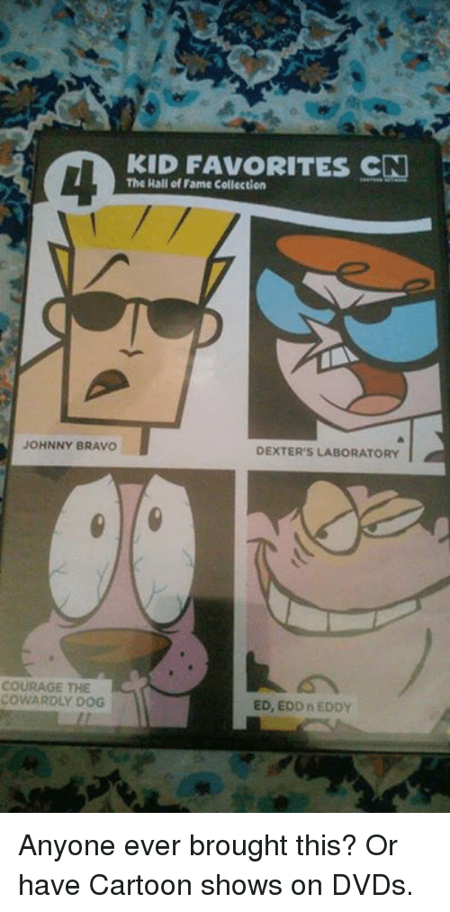Courage the Cowardly Dog, Ed, Edd N Eddy, and Johnny Bravo: KID FAVORITES CN  The Hall of Fame Collection  JOHNNY BRAVO  DEXTER'S LABORATORY  COURAGE THE  COWARDLY DOG  ED, EDD n EDDY Anyone ever brought this? Or have Cartoon shows on DVDs.