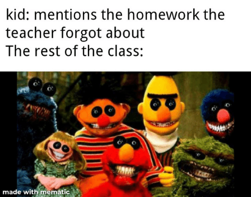 Homework: kid: mentions the homework the  teacher forgot about  The rest of the class:  TACE  made with mematic