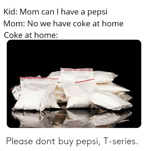 Pepsi, Home, and Mom: Kid: Mom can I have a pepsi  Mom: No we have coke at home  Coke at home: Please dont buy pepsi, T-series.