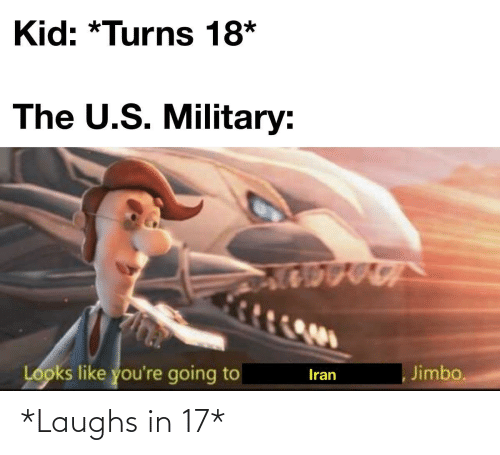 The U: Kid: *Turns 18*  The U.S. Military:  Looks like you're going to  Jimbo.  Iran *Laughs in 17*