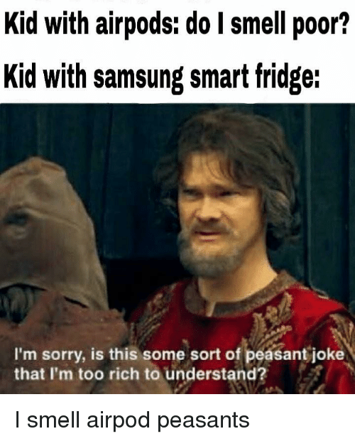 Smell, Sorry, and Samsung: Kid with airpods: do I smell poor?  Kid with samsung smat fridge:  I'm sorry, is this some sort of peasant joke  that I'm too rich to understand? I smell airpod peasants