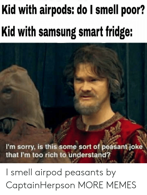 Dank, Memes, and Smell: Kid with airpods: do I smell poor?  Kid with samsung smat fridge:  I'm sorry, is this some sort of peasant joke  that I'm too rich to understand? I smell airpod peasants by CaptainHerpson MORE MEMES