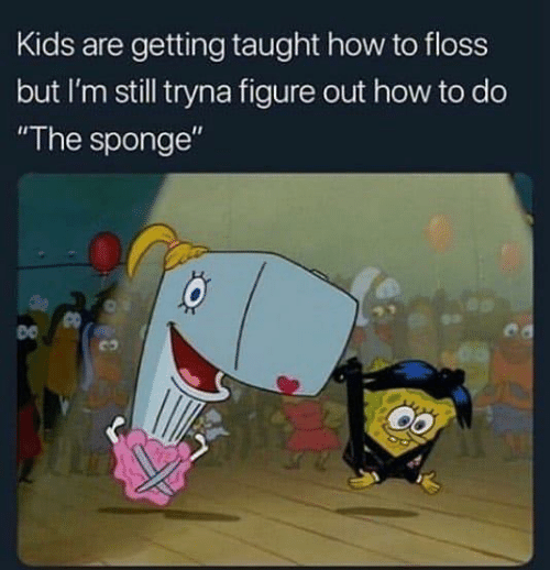 """floss: Kids are getting taught how to floss  but I'm still tryna figure out how to do  """"The sponge""""  co"""