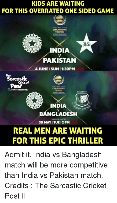 champions trophy: KIDS ARE WAITING  FOR THIS OVERRATED ONE SIDED GAME  CHAMPIONS  TROPHY  INDIA  PAKISTAN  4 JUNE SUN 1:30PM  The  f ISarcasmlnCricket  BANGLADESH  WARMUPMATCH  30 MAY ITUE 12 PM  REAL MEN ARE WAITING  FOR THIS EPIC THRILLER Admit it, India vs Bangladesh match will be more competitive than India vs Pakistan match. Credits : The Sarcastic Cricket Post II