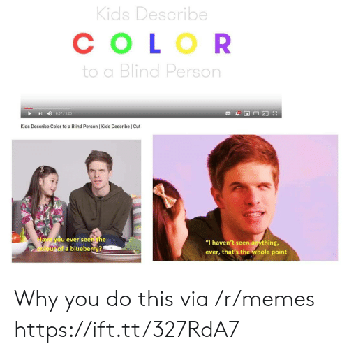 "blind: Kids Describe  СOLOR  to a Blind Person  0:07/325  Kids Describe Color to a Blind Person | Kids Describe | Cut  Have yeu ever seen the  ""I haven't seen anything,  oloupof a blueberry?  ever, that's the whole point Why you do this via /r/memes https://ift.tt/327RdA7"