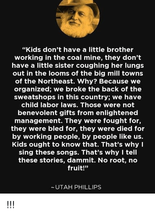 """Dammits: """"Kids don't have a little brother  working in the coal mine, they don't  have a little sister coughing her lungs  out in the looms of the big mill towns  of the Northeast. Why? Because we  organized; we broke the back of the  sweatshops in this country; we have  child labor laws. Those were not  benevolent gifts from enlightened  management. They were fought for,  they were bled for, they were died for  by working people, by people like us.  Kids ought to know that. That's why I  sing these songs. That's why I tell  these stories, dammit. No root, no  fruit!""""  UTAH PHILLIPS !!!"""